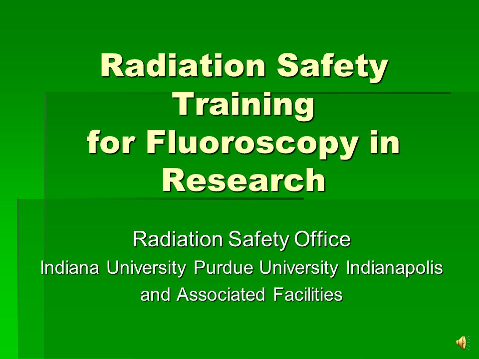 Radiation Safety Training for Fluoroscopy in Research Radiation Safety Office Indiana University Purdue University Indianapolis and Associated Facilities