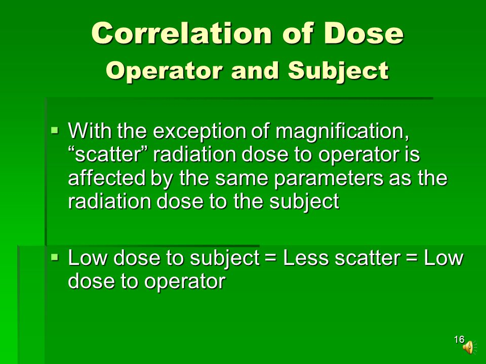 16 Correlation of Dose Operator and Subject  With the exception of magnification, scatter radiation dose to operator is affected by the same parameters as the radiation dose to the subject  Low dose to subject = Less scatter = Low dose to operator