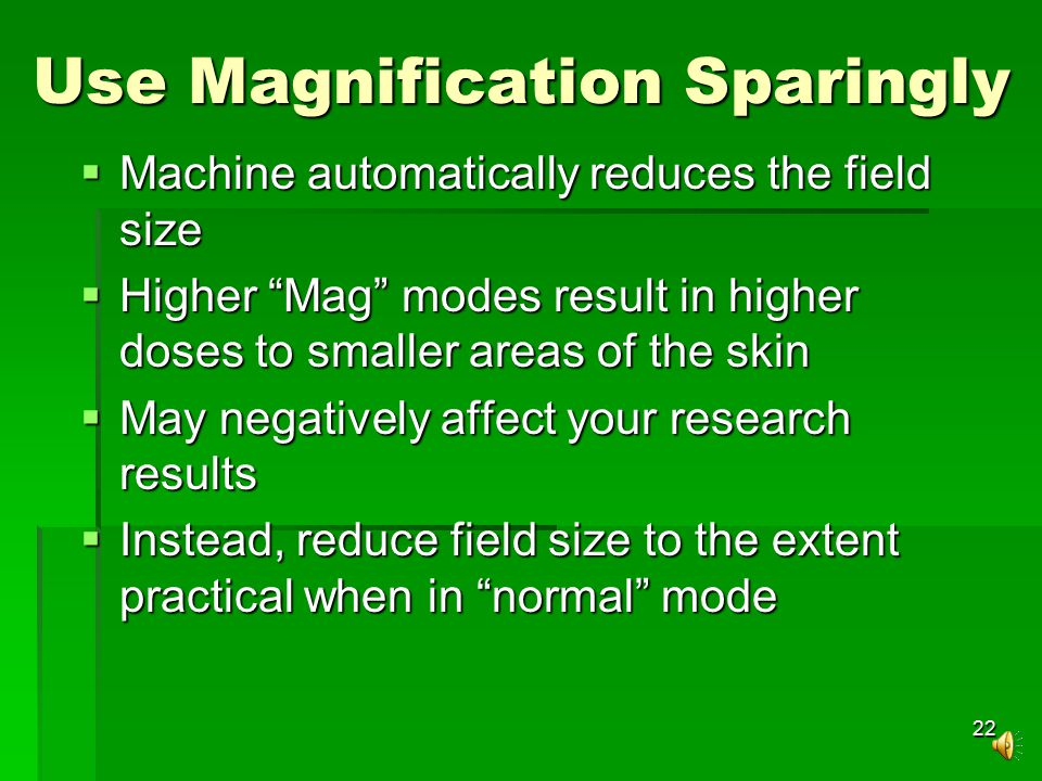 22 Use Magnification Sparingly  Machine automatically reduces the field size  Higher Mag modes result in higher doses to smaller areas of the skin  May negatively affect your research results  Instead, reduce field size to the extent practical when in normal mode