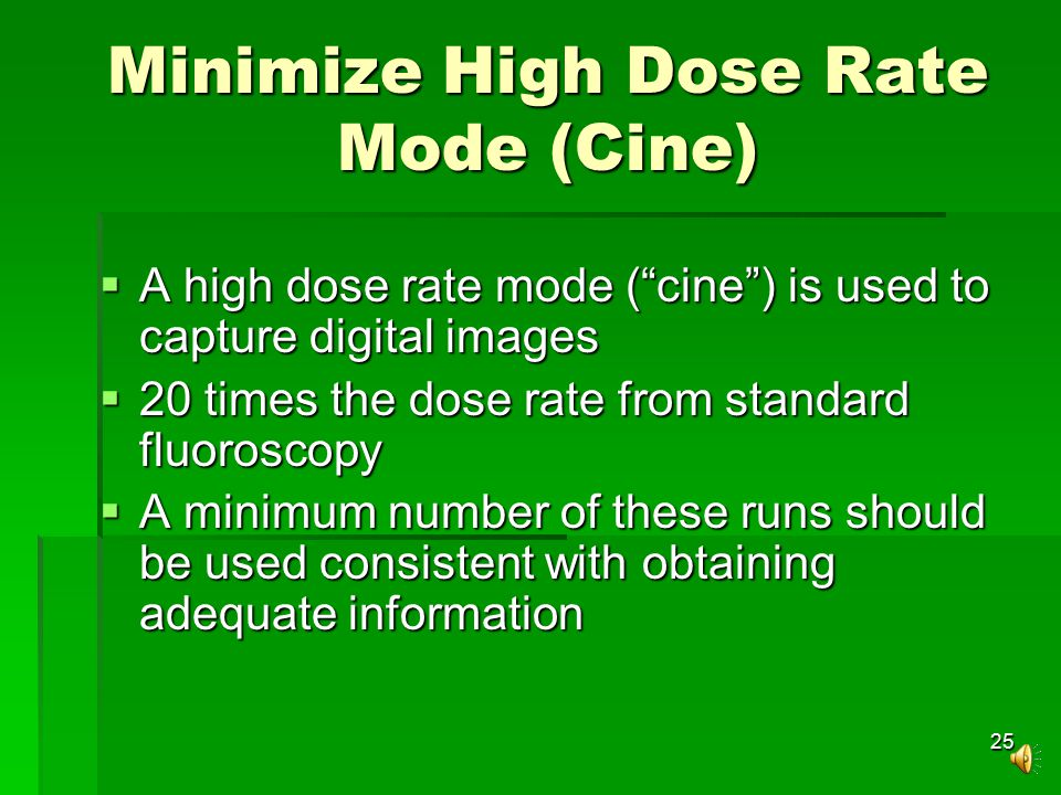 25 Minimize High Dose Rate Mode (Cine)  A high dose rate mode ( cine ) is used to capture digital images  20 times the dose rate from standard fluoroscopy  A minimum number of these runs should be used consistent with obtaining adequate information