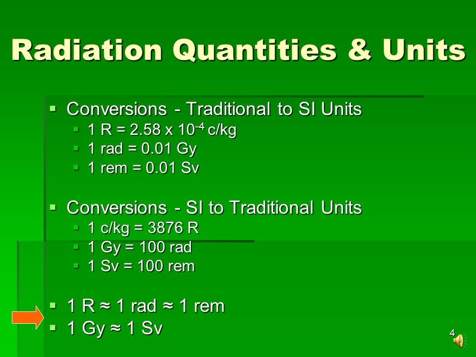 4  Conversions - Traditional to SI Units  1 R = 2.58 x 10 -4 c/kg  1 rad = 0.01 Gy  1 rem = 0.01 Sv  Conversions - SI to Traditional Units  1 c/kg = 3876 R  1 Gy = 100 rad  1 Sv = 100 rem  1 R ≈ 1 rad ≈ 1 rem  1 Gy ≈ 1 Sv Radiation Quantities & Units