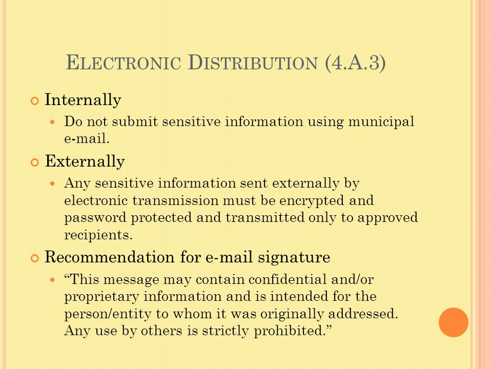 E LECTRONIC D ISTRIBUTION (4.A.3) Internally Do not submit sensitive information using municipal e-mail.
