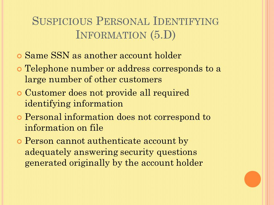 S USPICIOUS P ERSONAL I DENTIFYING I NFORMATION (5.D) Same SSN as another account holder Telephone number or address corresponds to a large number of other customers Customer does not provide all required identifying information Personal information does not correspond to information on file Person cannot authenticate account by adequately answering security questions generated originally by the account holder