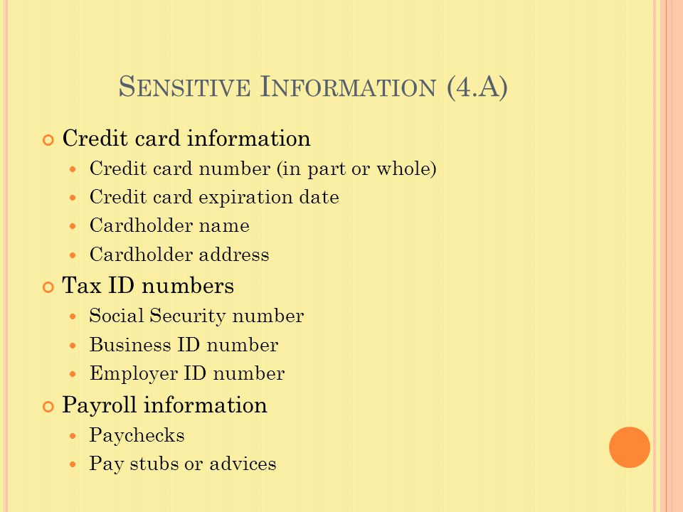 S ENSITIVE I NFORMATION (4.A) Credit card information Credit card number (in part or whole) Credit card expiration date Cardholder name Cardholder address Tax ID numbers Social Security number Business ID number Employer ID number Payroll information Paychecks Pay stubs or advices