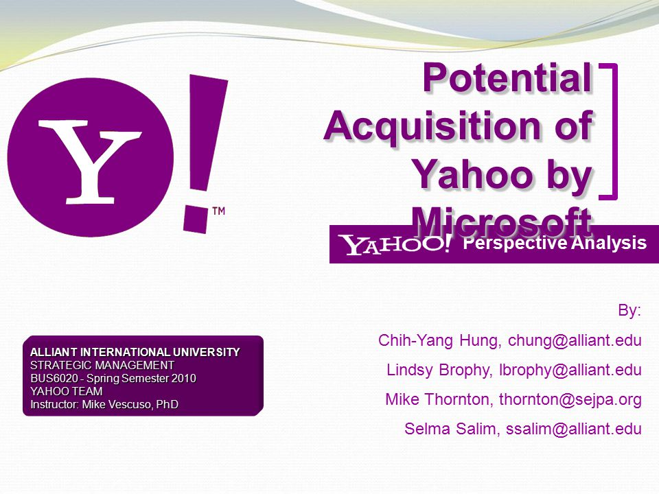 Perspective Analysis Potential Acquisition of Yahoo by Microsoft By: Chih-Yang Hung, chung@alliant.edu Lindsy Brophy, lbrophy@alliant.edu Mike Thornto
