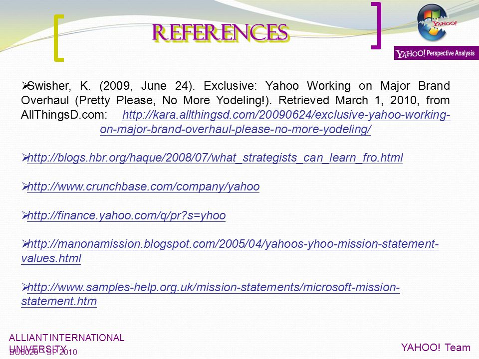 ReferencesReferences ALLIANT INTERNATIONAL UNIVERSITY BU6020 – SP 2010 YAHOO! Team  Swisher, K. (2009, June 24). Exclusive: Yahoo Working on Major Br