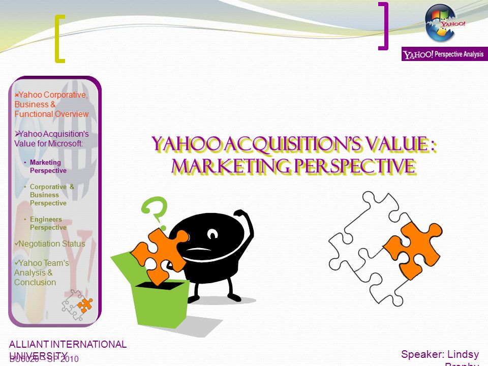 Yahoo Acquisition's Value : Marketing Perspective Speaker: Lindsy Brophy ALLIANT INTERNATIONAL UNIVERSITY BU6020 – SP 2010  Yahoo Corporative, Busine