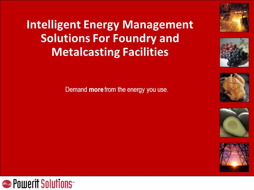 Demand more from the energy you use. Intelligent Energy Management Solutions For Foundry and Metalcasting Facilities