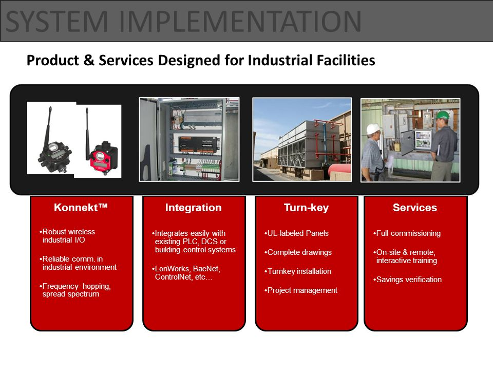 SYSTEM IMPLEMENTATION Product & Services Designed for Industrial Facilities Konnekt™ Robust wireless industrial I/O Reliable comm.