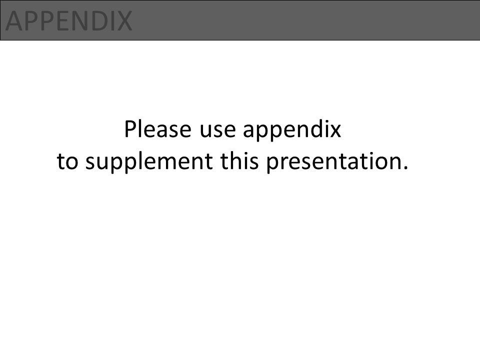 APPENDIX Please use appendix to supplement this presentation.