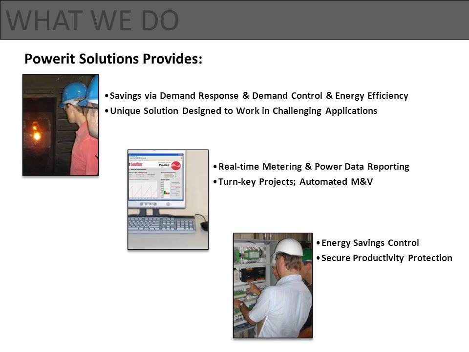 Energy Savings Control Secure Productivity Protection Powerit Solutions Provides: WHAT WE DO Real-time Metering & Power Data Reporting Turn-key Projects; Automated M&V Savings via Demand Response & Demand Control & Energy Efficiency Unique Solution Designed to Work in Challenging Applications