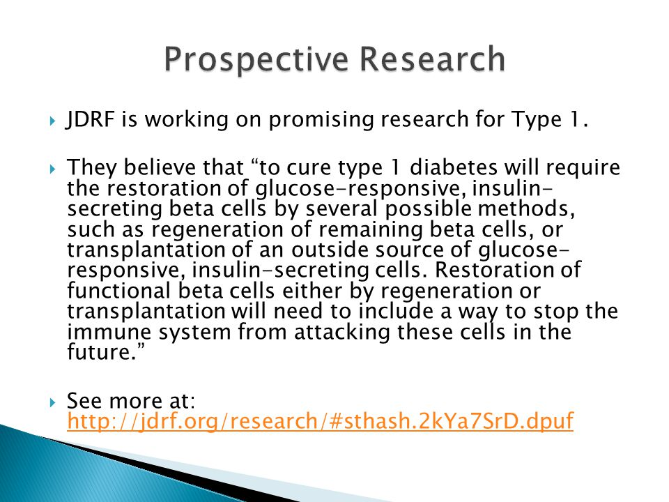 " JDRF is working on promising research for Type 1.  They believe that ""to cure type 1 diabetes will require the restoration of glucose-responsive, i"
