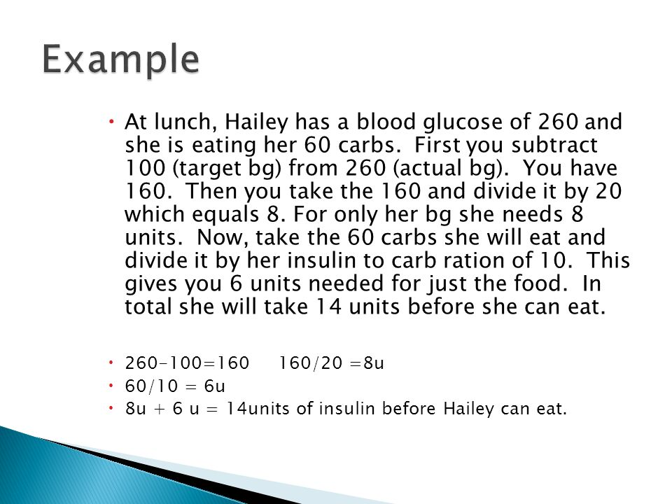  At lunch, Hailey has a blood glucose of 260 and she is eating her 60 carbs. First you subtract 100 (target bg) from 260 (actual bg). You have 160. T