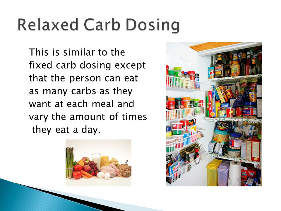 This is similar to the fixed carb dosing except that the person can eat as many carbs as they want at each meal and vary the amount of times they eat