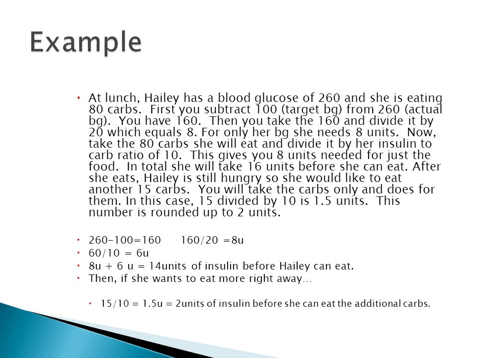  At lunch, Hailey has a blood glucose of 260 and she is eating 80 carbs. First you subtract 100 (target bg) from 260 (actual bg). You have 160. Then