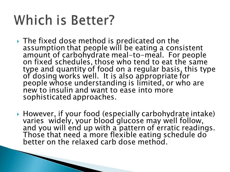  The fixed dose method is predicated on the assumption that people will be eating a consistent amount of carbohydrate meal-to-meal. For people on fix