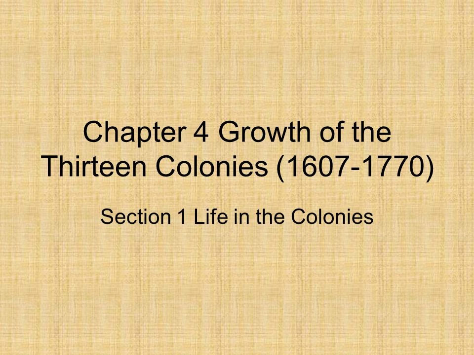 Chapter 4 Growth of the Thirteen Colonies (1607-1770) Section 1 Life in the Colonies