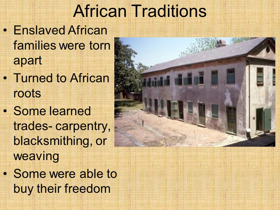 African Traditions Enslaved African families were torn apart Turned to African roots Some learned trades- carpentry, blacksmithing, or weaving Some we