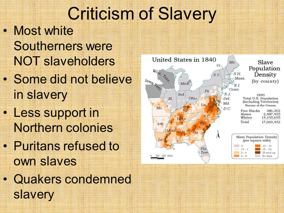 Criticism of Slavery Most white Southerners were NOT slaveholders Some did not believe in slavery Less support in Northern colonies Puritans refused t