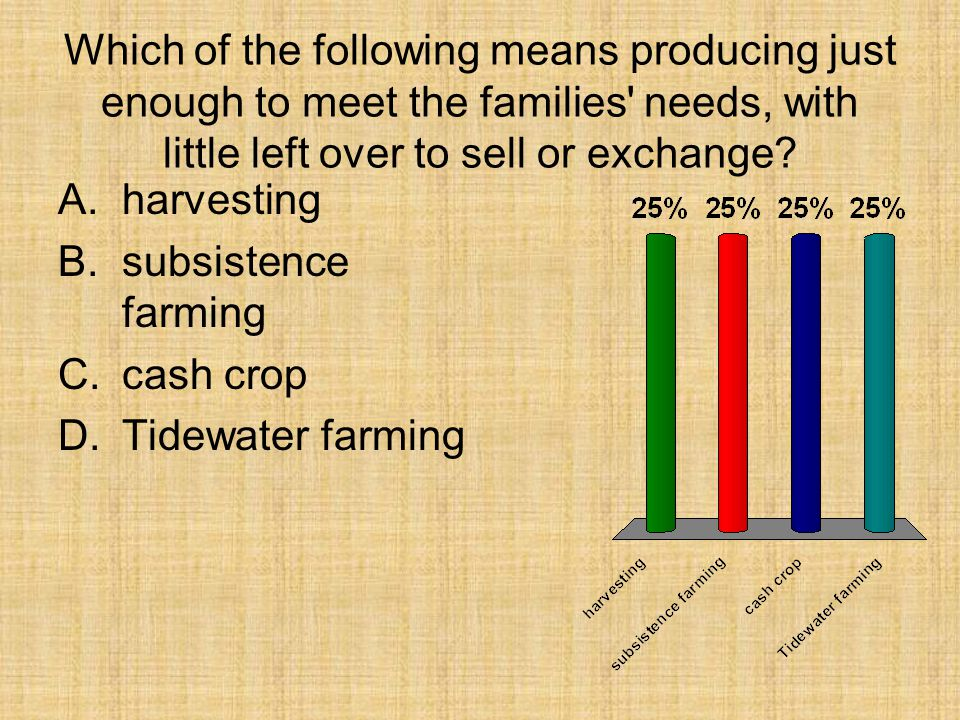 Which of the following means producing just enough to meet the families' needs, with little left over to sell or exchange? A.harvesting B.subsistence