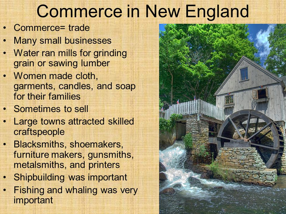 Commerce in New England Commerce= trade Many small businesses Water ran mills for grinding grain or sawing lumber Women made cloth, garments, candles,