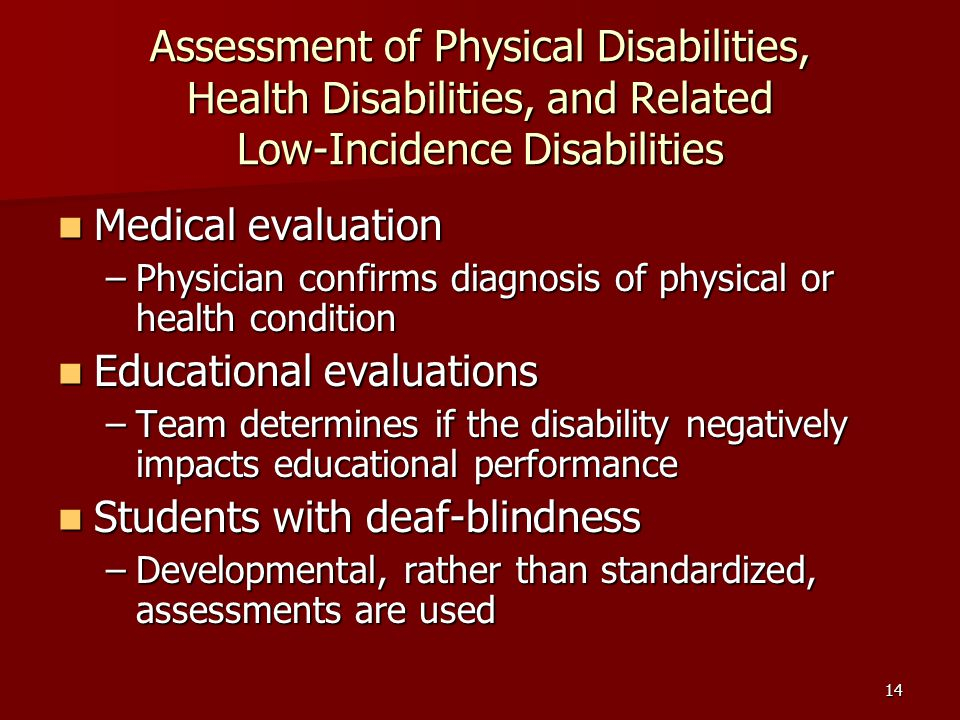 14 Assessment of Physical Disabilities, Health Disabilities, and Related Low-Incidence Disabilities Medical evaluation Medical evaluation –Physician confirms diagnosis of physical or health condition Educational evaluations Educational evaluations –Team determines if the disability negatively impacts educational performance Students with deaf-blindness Students with deaf-blindness –Developmental, rather than standardized, assessments are used