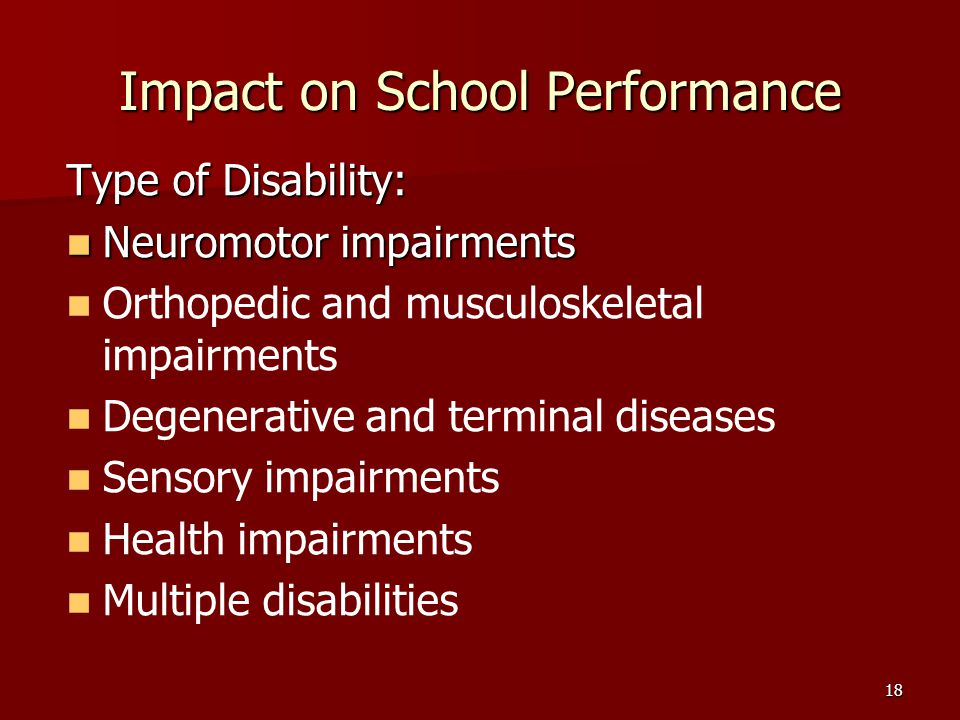 18 Impact on School Performance Type of Disability: Neuromotor impairments Neuromotor impairments Orthopedic and musculoskeletal impairments Degenerative and terminal diseases Sensory impairments Health impairments Multiple disabilities