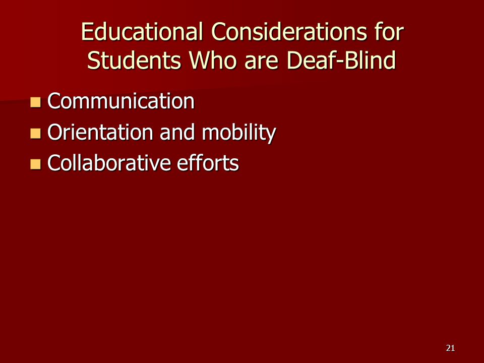 21 Educational Considerations for Students Who are Deaf-Blind Communication Communication Orientation and mobility Orientation and mobility Collaborative efforts Collaborative efforts