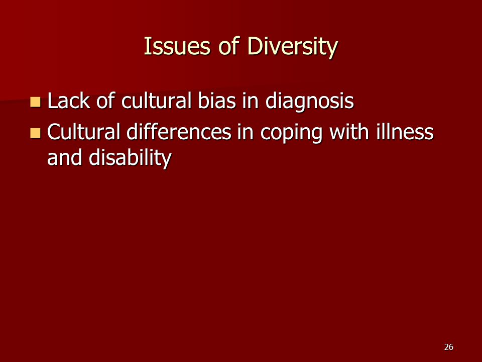 26 Issues of Diversity Lack of cultural bias in diagnosis Lack of cultural bias in diagnosis Cultural differences in coping with illness and disability Cultural differences in coping with illness and disability