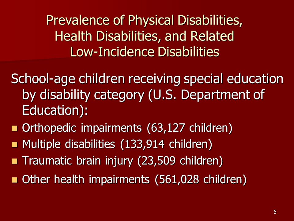 5 Prevalence of Physical Disabilities, Health Disabilities, and Related Low-Incidence Disabilities School-age children receiving special education by disability category (U.S.