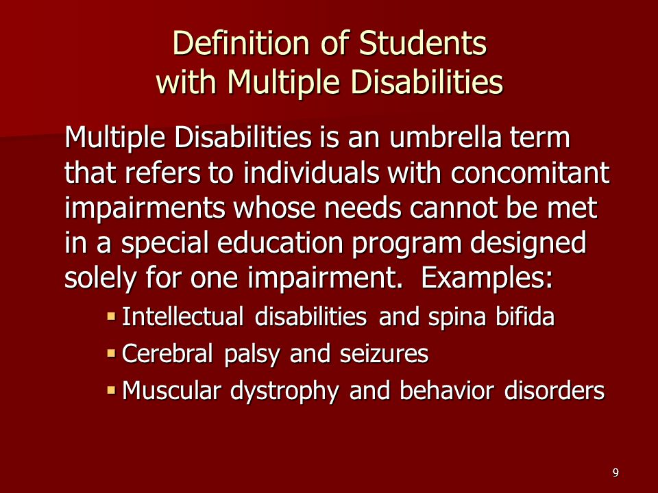 9 Definition of Students with Multiple Disabilities Multiple Disabilities is an umbrella term that refers to individuals with concomitant impairments whose needs cannot be met in a special education program designed solely for one impairment.