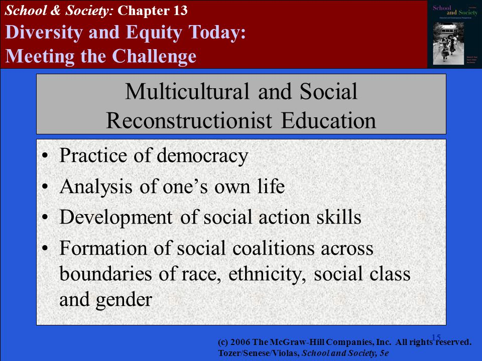 15 School & Society: Chapter 13 Diversity and Equity Today: Meeting the Challenge Multicultural and Social Reconstructionist Education Practice of democracy Analysis of one's own life Development of social action skills Formation of social coalitions across boundaries of race, ethnicity, social class and gender (c) 2006 The McGraw-Hill Companies, Inc.
