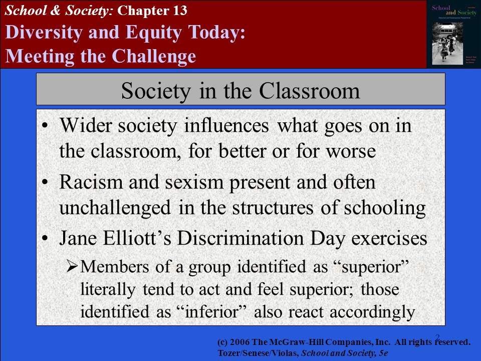 2222222 School & Society: Chapter 13 Diversity and Equity Today: Meeting the Challenge Society in the Classroom Wider society influences what goes on in the classroom, for better or for worse Racism and sexism present and often unchallenged in the structures of schooling Jane Elliott's Discrimination Day exercises  Members of a group identified as superior literally tend to act and feel superior; those identified as inferior also react accordingly (c) 2006 The McGraw-Hill Companies, Inc.