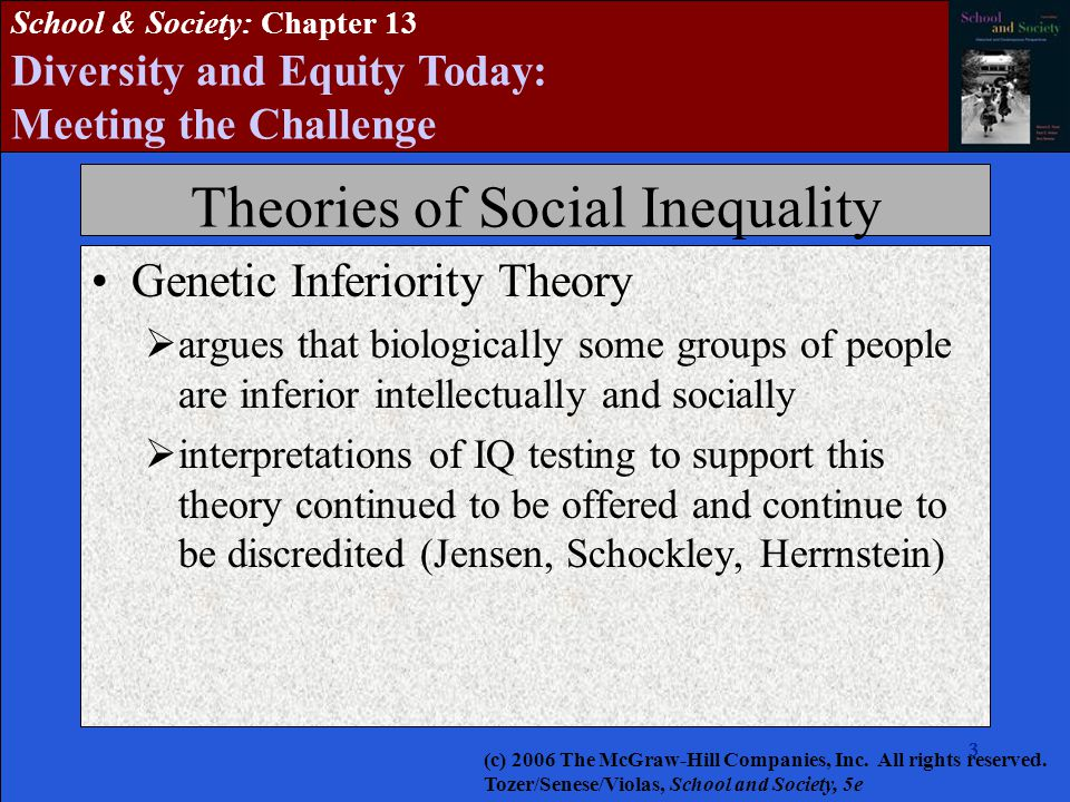3333333 School & Society: Chapter 13 Diversity and Equity Today: Meeting the Challenge Theories of Social Inequality Genetic Inferiority Theory  argues that biologically some groups of people are inferior intellectually and socially  interpretations of IQ testing to support this theory continued to be offered and continue to be discredited (Jensen, Schockley, Herrnstein) (c) 2006 The McGraw-Hill Companies, Inc.