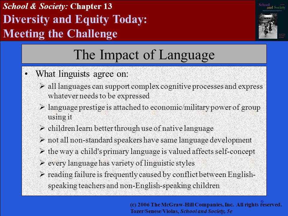 9999999 School & Society: Chapter 13 Diversity and Equity Today: Meeting the Challenge The Impact of Language What linguists agree on:  all languages can support complex cognitive processes and express whatever needs to be expressed  language prestige is attached to economic/military power of group using it  children learn better through use of native language  not all non-standard speakers have same language development  the way a child s primary language is valued affects self-concept  every language has variety of linguistic styles  reading failure is frequently caused by conflict between English- speaking teachers and non-English-speaking children (c) 2006 The McGraw-Hill Companies, Inc.