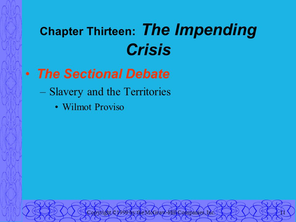 Copyright ©1999 by the McGraw-Hill Companies, Inc.11 Chapter Thirteen: The Impending Crisis The Sectional Debate –Slavery and the Territories Wilmot Proviso