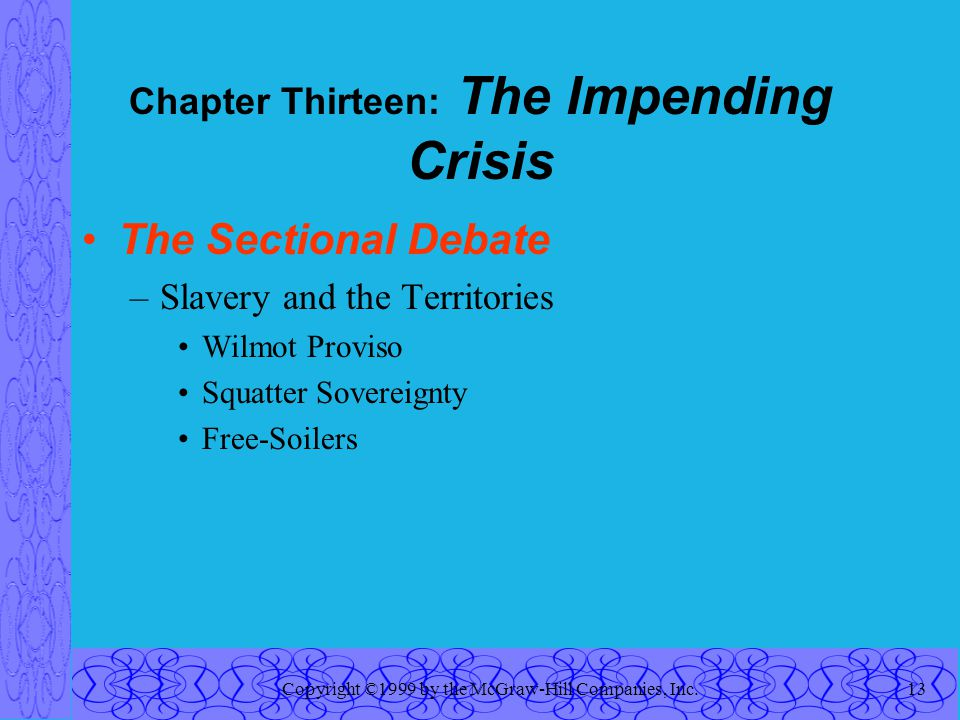 Copyright ©1999 by the McGraw-Hill Companies, Inc.13 Chapter Thirteen: The Impending Crisis The Sectional Debate –Slavery and the Territories Wilmot P