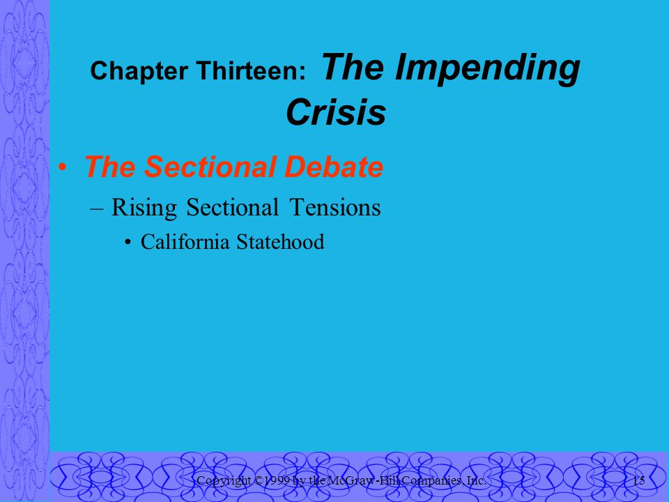 Copyright ©1999 by the McGraw-Hill Companies, Inc.15 Chapter Thirteen: The Impending Crisis The Sectional Debate –Rising Sectional Tensions California Statehood
