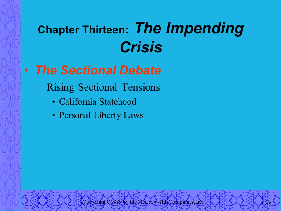 Copyright ©1999 by the McGraw-Hill Companies, Inc.16 Chapter Thirteen: The Impending Crisis The Sectional Debate –Rising Sectional Tensions California Statehood Personal Liberty Laws