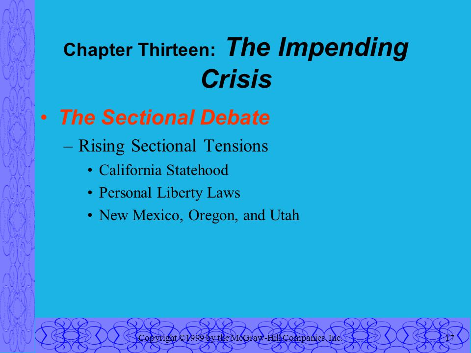 Copyright ©1999 by the McGraw-Hill Companies, Inc.17 Chapter Thirteen: The Impending Crisis The Sectional Debate –Rising Sectional Tensions California