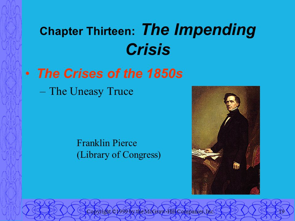 Copyright ©1999 by the McGraw-Hill Companies, Inc.19 Chapter Thirteen: The Impending Crisis The Crises of the 1850s –The Uneasy Truce Franklin Pierce (Library of Congress)