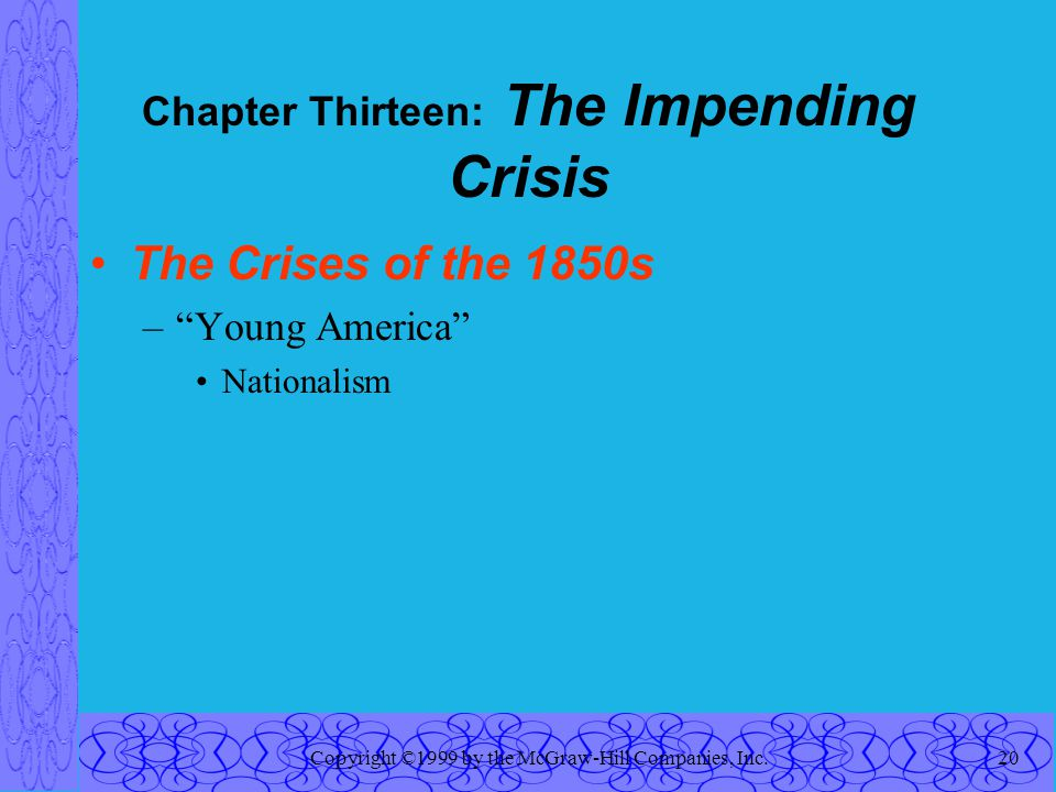 "Copyright ©1999 by the McGraw-Hill Companies, Inc.20 Chapter Thirteen: The Impending Crisis The Crises of the 1850s –""Young America"" Nationalism"