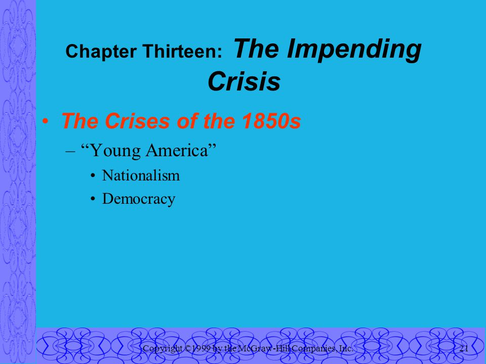 Copyright ©1999 by the McGraw-Hill Companies, Inc.21 Chapter Thirteen: The Impending Crisis The Crises of the 1850s – Young America Nationalism Democracy