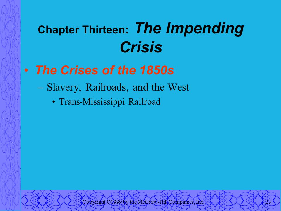 Copyright ©1999 by the McGraw-Hill Companies, Inc.23 Chapter Thirteen: The Impending Crisis The Crises of the 1850s –Slavery, Railroads, and the West