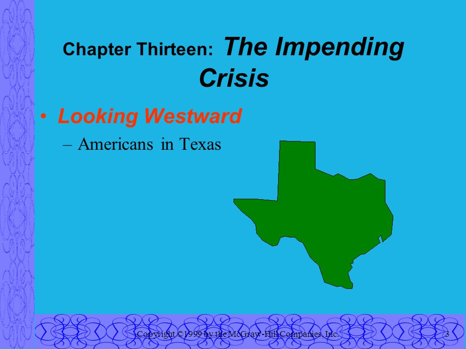 Copyright ©1999 by the McGraw-Hill Companies, Inc.3 Chapter Thirteen: The Impending Crisis Looking Westward –Americans in Texas