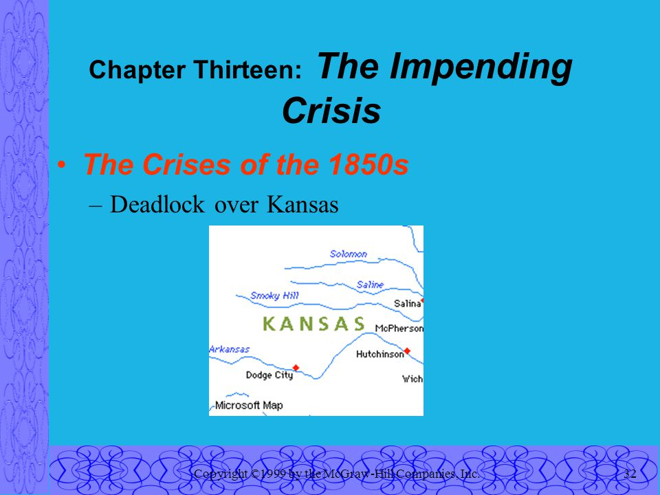 Copyright ©1999 by the McGraw-Hill Companies, Inc.32 Chapter Thirteen: The Impending Crisis The Crises of the 1850s –Deadlock over Kansas