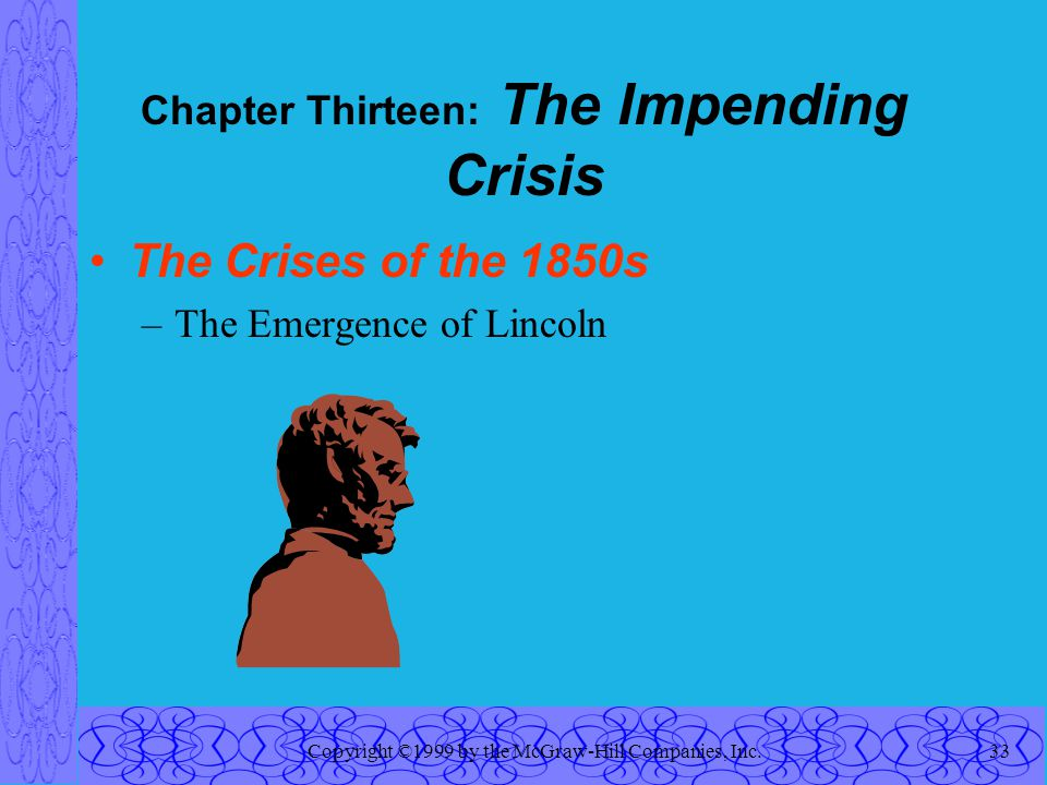 Copyright ©1999 by the McGraw-Hill Companies, Inc.33 Chapter Thirteen: The Impending Crisis The Crises of the 1850s –The Emergence of Lincoln