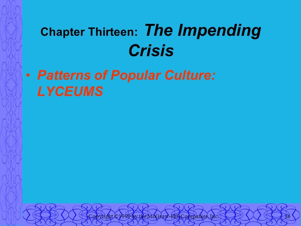 Copyright ©1999 by the McGraw-Hill Companies, Inc.36 Chapter Thirteen: The Impending Crisis Patterns of Popular Culture: LYCEUMS