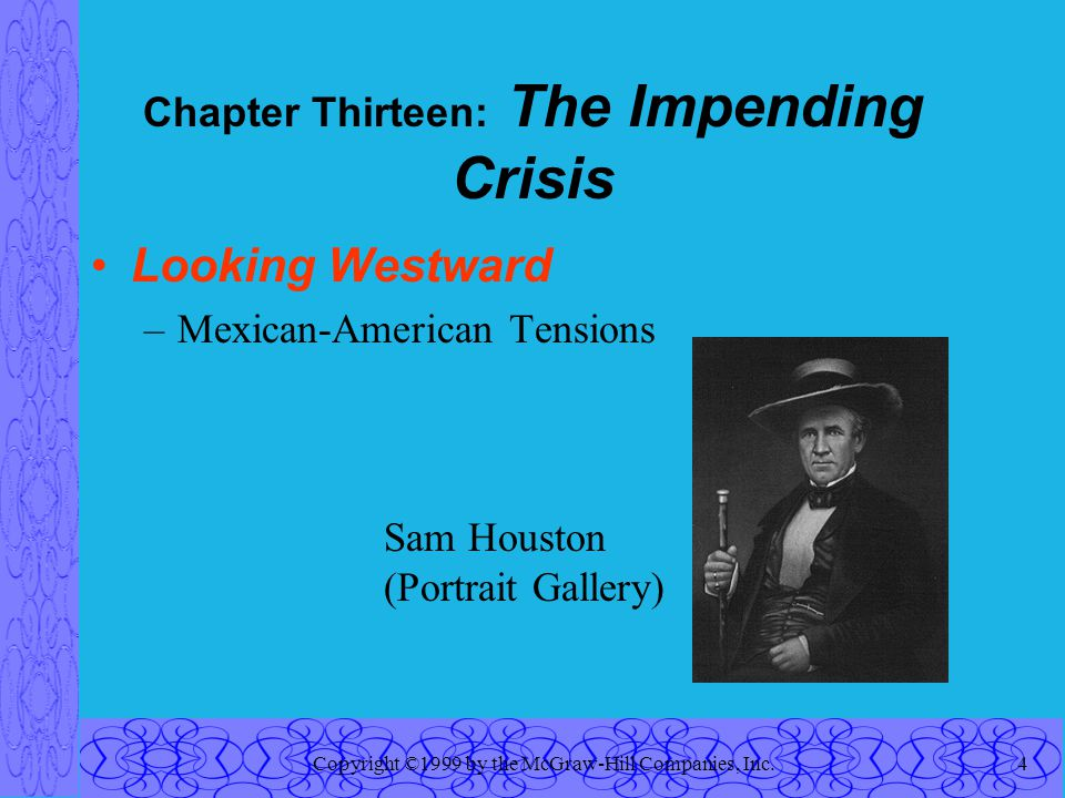 Copyright ©1999 by the McGraw-Hill Companies, Inc.4 Chapter Thirteen: The Impending Crisis Looking Westward –Mexican-American Tensions Sam Houston (Portrait Gallery)