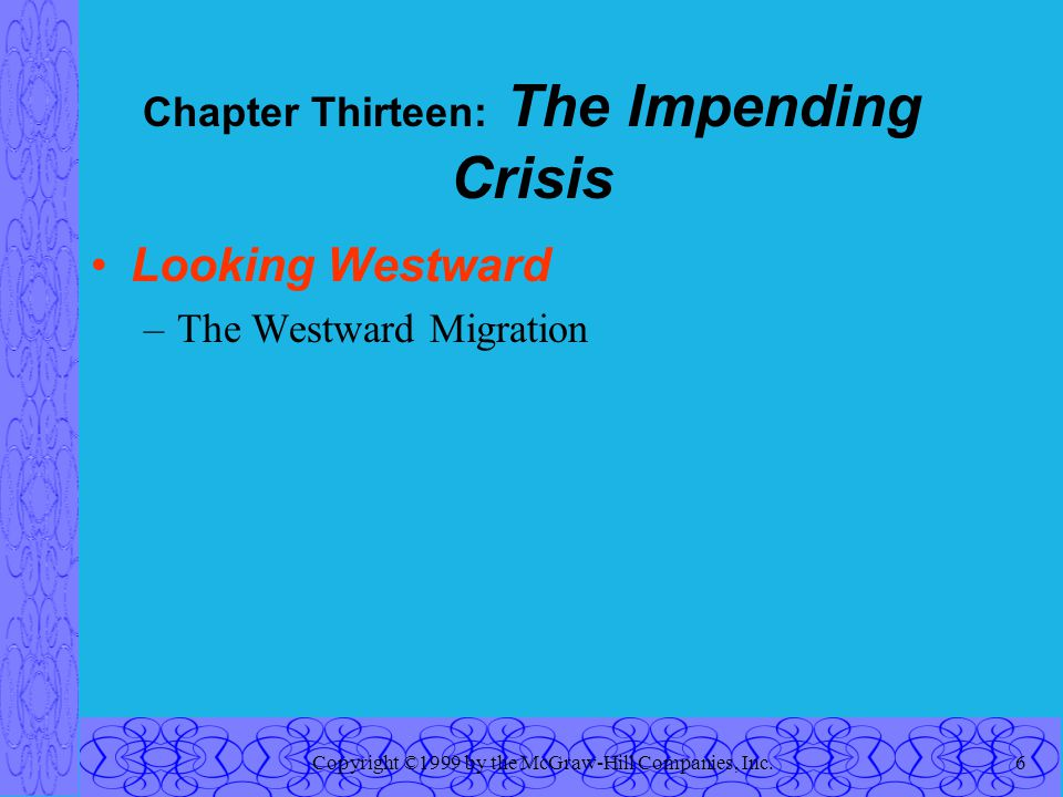 Copyright ©1999 by the McGraw-Hill Companies, Inc.6 Chapter Thirteen: The Impending Crisis Looking Westward –The Westward Migration